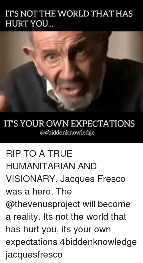 Visionary: IT'S NOT THE WORLD THAT HAS  HURT YOU  IT'S YOUR OWN EXPECTATIONS  @4biddenknowledge RIP TO A TRUE HUMANITARIAN AND VISIONARY. Jacques Fresco was a hero. The @thevenusproject will become a reality. Its not the world that has hurt you, its your own expectations 4biddenknowledge jacquesfresco