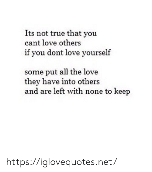 True That: Its not true that you  cant love others  if you dont love yourself  some put all the love  they have into others  and are left with none to keep https://iglovequotes.net/