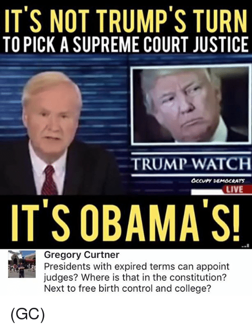 Memes, 🤖, and Court: IT'S NOT TRUMP'S TURN  TO PICK A SUPREME COURT JUSTICE  TRUMP WATCH  Occupy DEMSCRATS  LIVE  IT'S OBAMA'S!  Gregory Curtner  Presidents with expired terms can appoint  judges? Where is that in the constitution?  Next to free birth control and college? (GC)