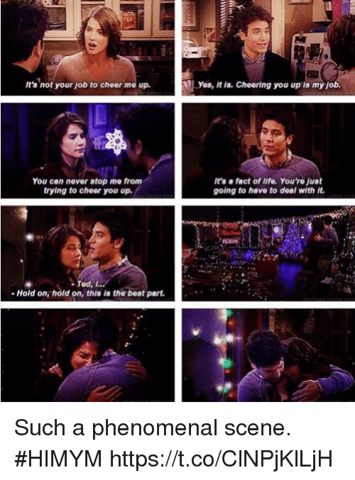 To Cheer You Up: It's not your job to cheer me up,  Yes, it is. Cheering you up is my job.  You can never stop me from  trying to cheer you up.  It's e fact of life. You're just  going to have to deal with it  Ted, I...  Hold on, hold on, this is the best part Such a phenomenal scene. #HIMYM https://t.co/ClNPjKlLjH