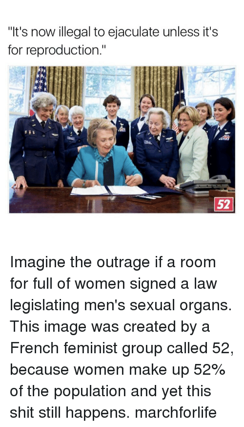 "illegible: ""It's now illegal to ejaculate unless it's  for reproduction.""  52 Imagine the outrage if a room for full of women signed a law legislating men's sexual organs. This image was created by a French feminist group called 52, because women make up 52% of the population and yet this shit still happens. marchforlife"