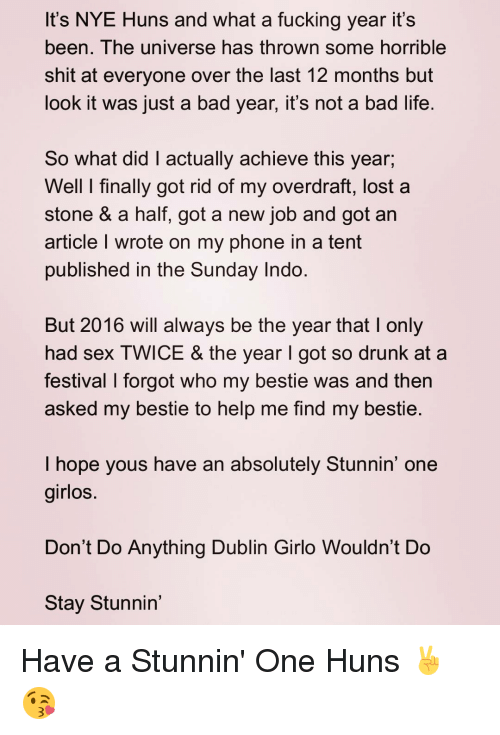 the sundays: It's NYE Huns and what a fucking year it's  been. The universe has thrown some horrible  shit at everyone over the last 12 months but  look it was just a bad year, it's not a bad life  So what did actually achieve this year,  Well l finally got rid of my overdraft, lost a  stone & a half, got a new job and got an  article l wrote on my phone in a tent  published in the Sunday Indo  But 2016 will always be the year that l only  had sex TWICE & the year l got so drunk at a  festival l forgot who my bestie was and then  asked my bestie to help me find my bestie  I hope yous have an absolutely Stunnin' one  girlos.  Don't Do Anything Dublin Girlo Wouldn't Do  Stay Stunnin' Have a Stunnin' One Huns ✌😘