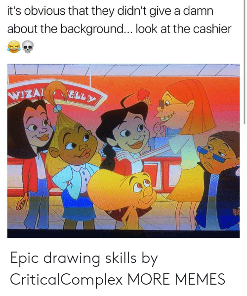 Give A Damn: it's obvious that they didn't give a damn  about the background... look at the cashier Epic drawing skills by CriticalComplex MORE MEMES