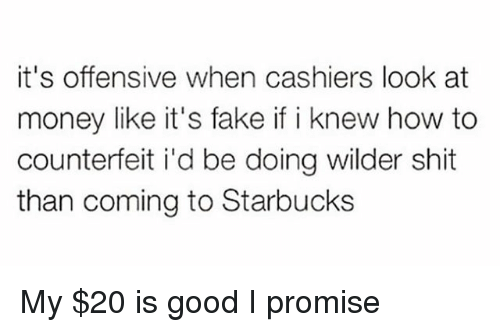 Fake, Funny, and Money: it's offensive when cashiers look at  money like it's fake if i knew how to  counterfeit i'd be doing wilder shit  than coming to Starbucks My $20 is good I promise