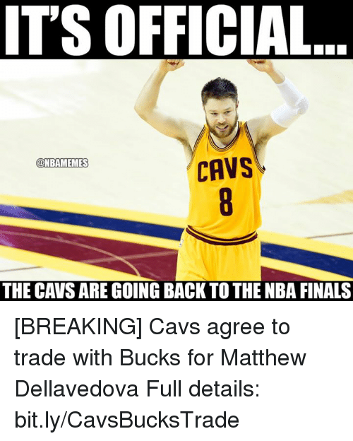 cavs: IT'S OFFICIAL  @NBAMEMES  CAVS  THE CAVS ARE GOING BACK TO THE NBA FINALS [BREAKING] Cavs agree to trade with Bucks for Matthew Dellavedova   Full details: bit.ly/CavsBucksTrade