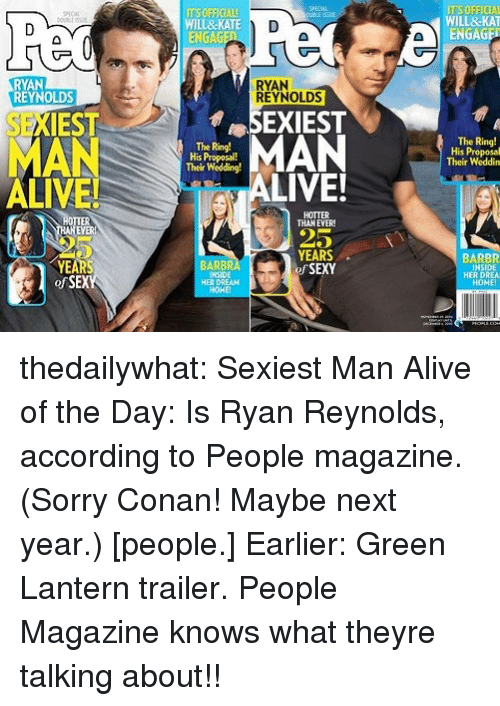 Green Lantern: ITS OFFICIAL  WILL&KATE  ENGAGE  WILL&KAT  ENGAGE  RYAN  RYAN  REYNOLDS  REYNOLDS  SEXIEST  MAN  ALIVE!  SEXIEST  MAN  The Ring!  His Proposal!  Their Wedding!  The Ring!  His Proposal  Their Weddin  LIVE!  HOTTER  THAN EVER  25  YEARS  f SEXY  BARBR  INSIDE  HER DREA  HOME  BARBR  INSIDE  HER DREAH  HOHE  ofSEX thedailywhat:  Sexiest Man Alive of the Day: Is Ryan Reynolds, according to People magazine. (Sorry Conan! Maybe next year.) [people.] Earlier: Green Lantern trailer.  People Magazine knows what theyre talking about!!