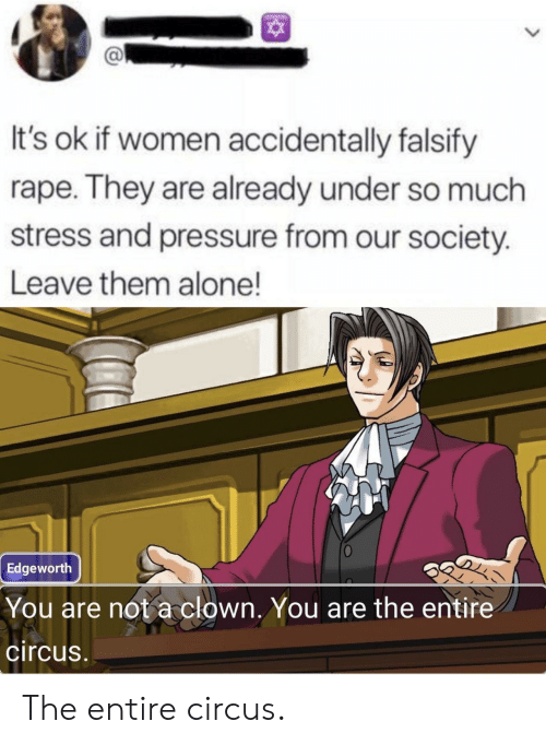 Circus: It's ok if women accidentally falsify  rape. They are already under so much  stress and pressure from our society.  Leave them alone!  Edgeworth  You are not a clown. You are the entire  circus The entire circus.