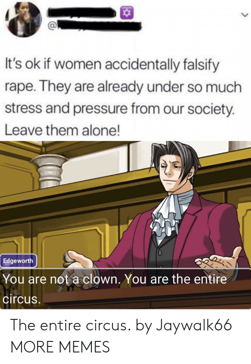 Circus: It's ok if women accidentally falsify  rape. They are already under so much  stress and pressure from our society.  Leave them alone!  Edgeworth  You are not a clown. You are the entire  circus The entire circus. by Jaywalk66 MORE MEMES