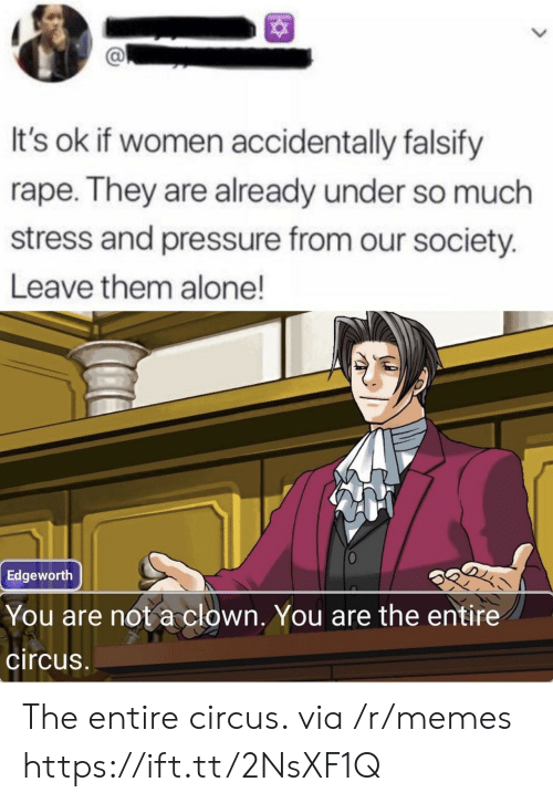 Circus: It's ok if women accidentally falsify  rape. They are already under so much  stress and pressure from our society.  Leave them alone!  Edgeworth  You are not a clown. You are the entire  circus The entire circus. via /r/memes https://ift.tt/2NsXF1Q