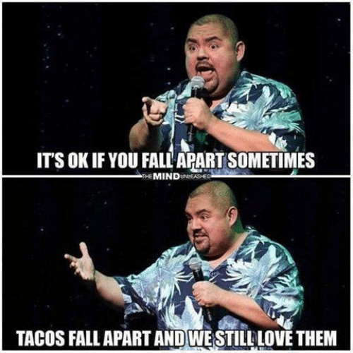 tacos: ITS OK IF YOU FALL APART SOMETIMES  THE MINDUNASHED  TACOS FALL APART AND WESTILL LOVE THEM
