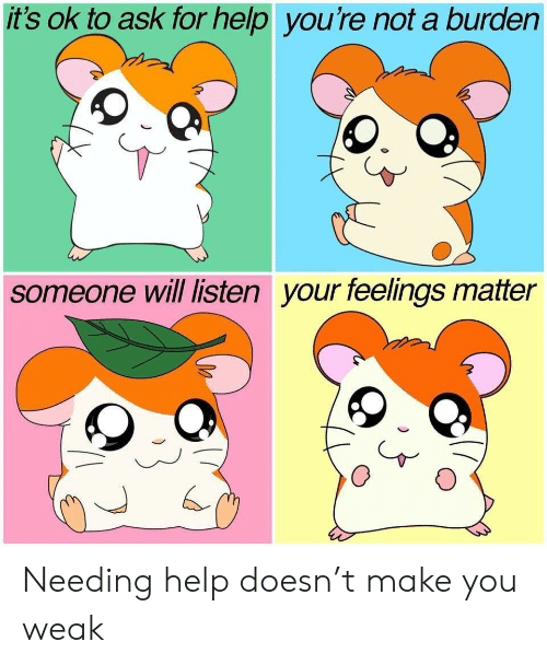 burden: it's ok to ask for help you're not a burden  someone will listen your feelings matter Needing help doesn't make you weak