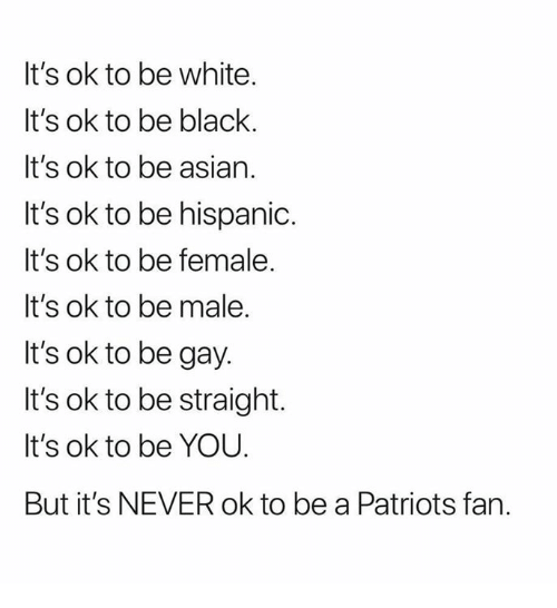 Asian, Patriotic, and Black: It's ok to be white.  It's ok to be black.  It's ok to be asian.  It's ok to be hispanic.  It's ok to be female.  It's ok to be male.  It's ok to be gay.  It's ok to be straight.  It's ok to be YOU.  But it's NEVER ok to be a Patriots fan.