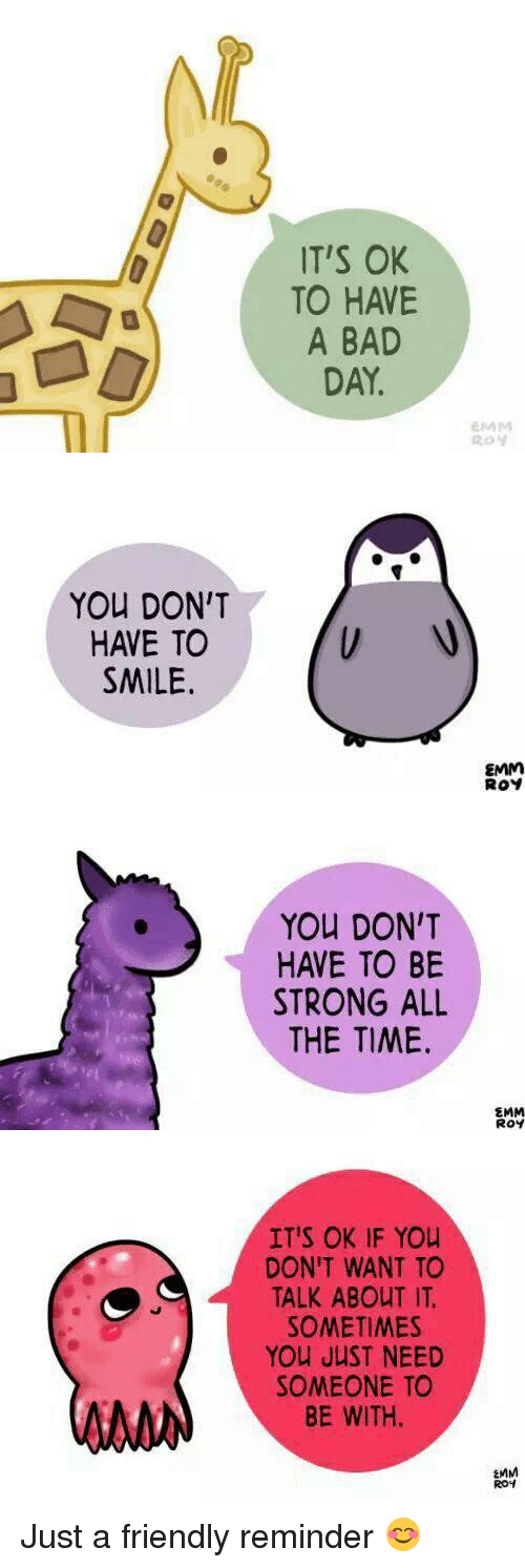 Bad Day, Funny, and All the Time: IT'S OK  TO HAVE  A BAD  DAY.  EMM   You DON'T  HAVE TO  SMILE.  EMM  ROY   You DON'T  HAVE TO BE  STRONG ALL  THE TIME.  EMM  Roy   IT'S OK IF You  DON'T WANT TO  TALK ABOUT IT.  SOMETIMES  You JUST NEED  SOMEONE TO  BE WITH.  EMM  ROH Just a friendly reminder 😊