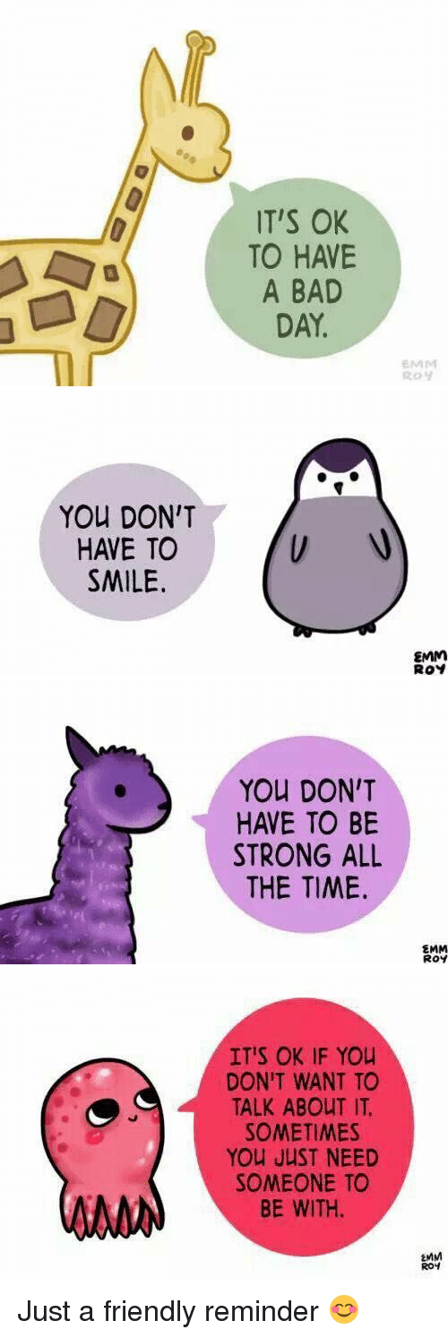 Bad Day, Relatable, and All the Time: IT'S OK  TO HAVE  A BAD  DAY.  EMM   You DON'T  HAVE TO  SMILE.  EMM  ROY   You DON'T  HAVE TO BE  STRONG ALL  THE TIME.  EMM  Roy   IT'S OK IF You  DON'T WANT TO  TALK ABOUT IT.  SOMETIMES  You JUST NEED  SOMEONE TO  BE WITH.  EMM  ROH Just a friendly reminder 😊