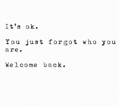 Welcome Back: It's ok  You just forgot who you  are.  Welcome back.