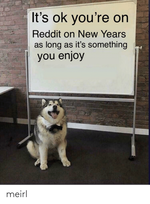 its something: It's ok you're on  Reddit on New Years  as long as it's something  you enjoy meirl