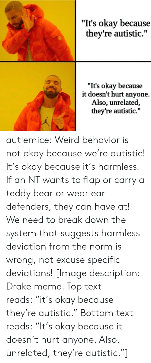 """meme top: """"It's okay because  they're autistic.""""  """"It's okay because  it doesn't hurt anyone.  Also, unrelated,  they're autistic."""" autiemice: Weird behavior is not okay because we're autistic! It's okay because it's harmless! If an NT wants to flap or carry a teddy bear or wear ear defenders, they can have at! We need to break down the system that suggests harmless deviation from the norm is wrong, not excuse specific deviations! [Image description: Drake meme. Top text reads:""""it's okay because they're autistic."""" Bottom text reads:""""It's okay because it doesn't hurt anyone. Also, unrelated, they're autistic.""""]"""