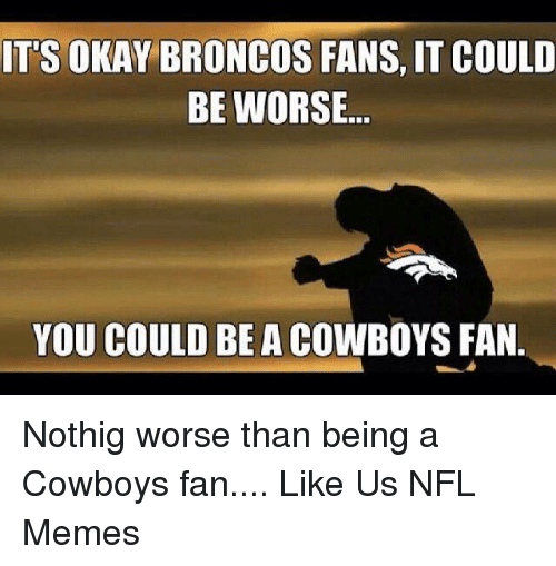 it could be worse: IT'S OKAY BRONCOS FANS, IT COULD  BE WORSE  YOU COULD BE A COWBOYS FAN. Nothig worse than being a Cowboys fan....  Like Us NFL Memes