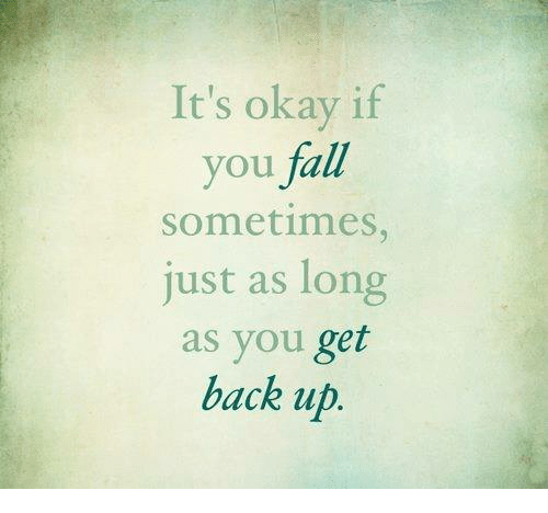 Fall: It's okay if  you fall  Sometimes  just as long  as you get  back up