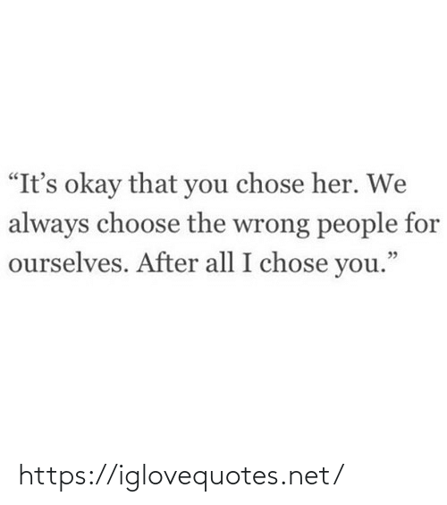 """Ourselves: """"It's okay that you chose her. We  always choose the wrong people for  ourselves. After all I chose you."""" https://iglovequotes.net/"""