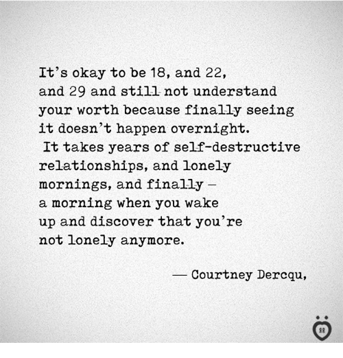 Relationships, Discover, and Okay: It's okay to be 18, and 22,  and 29 and still not understand  your worth because finally seeing  it doesn't happen overnight.  It takes years of self-destructive  relationships, and lonely  mornings, and finally  a morning when you wake  up and discover that you're  not Lonely anymore.  Courtney Dercqu,