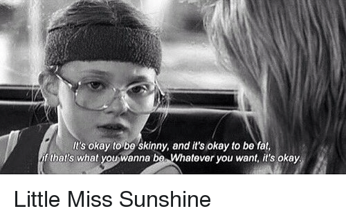 Little Miss Sunshine: It's okay to be skinny, and it's okay to be fat,  that's what you)wanna ba Whatever you want, it's okay. Little Miss Sunshine