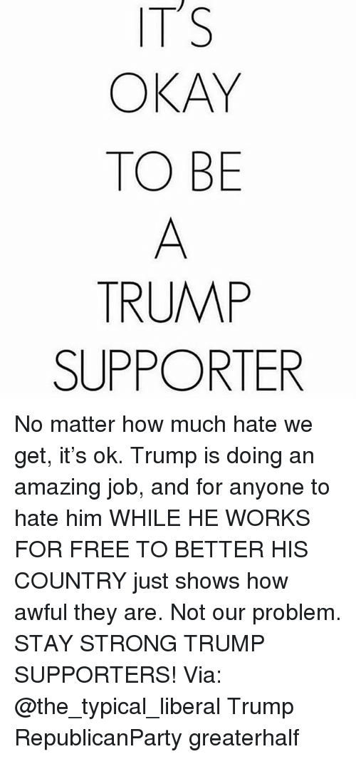 Typical Liberal: ITS  OKAY  TO BE  TRUMP  SUPPORTER No matter how much hate we get, it's ok. Trump is doing an amazing job, and for anyone to hate him WHILE HE WORKS FOR FREE TO BETTER HIS COUNTRY just shows how awful they are. Not our problem. STAY STRONG TRUMP SUPPORTERS! Via: @the_typical_liberal Trump RepublicanParty greaterhalf