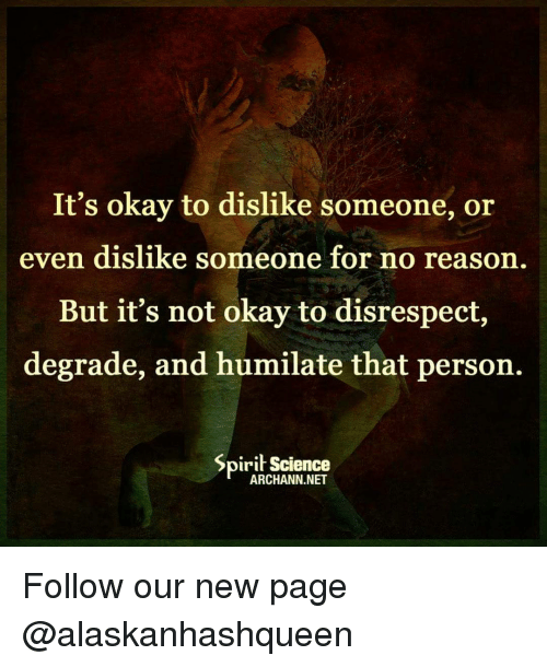 degradation: It's okay to dislike someone, or  even dislike someone for no reason.  But it's not okay to disrespect,  degrade, and humilate that person.  Spirit Science  ARCHANN.NET Follow our new page @alaskanhashqueen