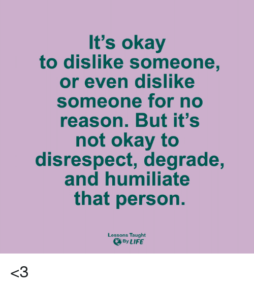 degradation: It's okay  to dislike someone  or even dislike  someone for no  reason. But it's  not okay to  disrespect, degrade,  and humiliate  that person.  Lessons Taught  By LIFE <3