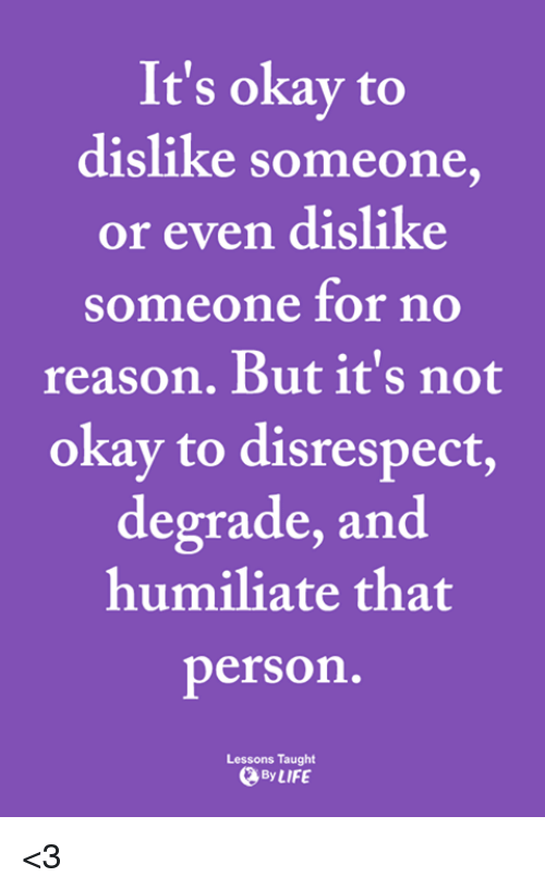degrade: It's okay to  dislike someone,  or even dislike  someone for no  reason. But it's not  okay to disrespect,  degrade, and  humiliate that  person  Lessons Taught  ByLIFE <3