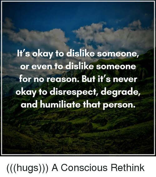 degradation: It's okay to dislike someone,  or even to dislike someone  for no reason. But it's never  okay to disrespect, degrade,  and humiliate that person. (((hugs))) A Conscious Rethink