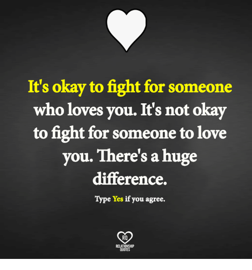 Memes, 🤖, and Fighting: It's okay to fight for someone  who loves you. It's not okay  to fight for someone to love  you. There's a huge  difference.  Type Yes if you agree.  RO  QUOTES
