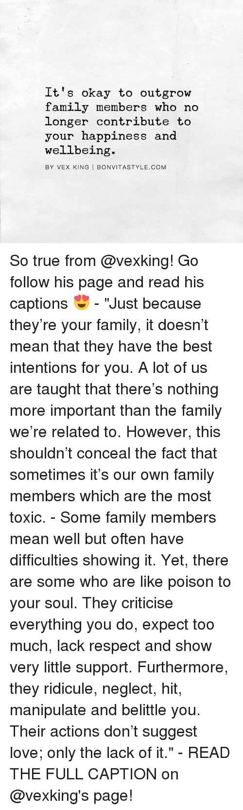 "Family, Memes, and Respect: It's okay to outgrow  family members who no  longer contribute to  your happiness and  wellbeing  BY VEX KING I BONVITASTYLE.COM So true from @vexking! Go follow his page and read his captions 😍 - ""Just because they're your family, it doesn't mean that they have the best intentions for you. A lot of us are taught that there's nothing more important than the family we're related to. However, this shouldn't conceal the fact that sometimes it's our own family members which are the most toxic. - Some family members mean well but often have difficulties showing it. Yet, there are some who are like poison to your soul. They criticise everything you do, expect too much, lack respect and show very little support. Furthermore, they ridicule, neglect, hit, manipulate and belittle you. Their actions don't suggest love; only the lack of it."" - READ THE FULL CAPTION on @vexking's page!"