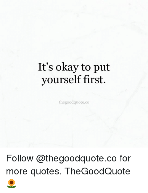 it s okay to put yourself first the good quote co follow for more