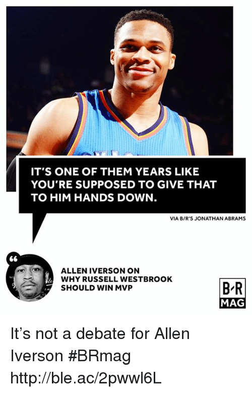 Allen Iverson, Russell Westbrook, and Http: IT'S ONE OF THEM YEARS LIKE  YOU'RE SUPPOSED TO GIVE THAT  TO HIM HANDS DOWN  VIA B/R'S JONATHAN ABRAMS  L ALLEN IVERSON ON  WHY RUSSELL WESTBROOK  BR  SHOULD WIN MVP  MAG It's not a debate for Allen Iverson #BRmag http://ble.ac/2pwwl6L