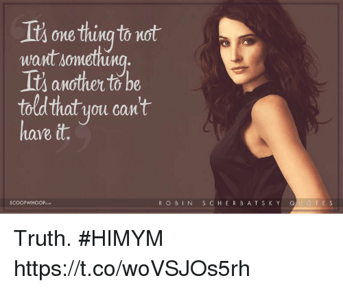 Memes, Truth, and 🤖: Its one thing to not  want sonmetu  Its another to be  told that you can't  ave it  SCOOPWHOOPcoM  ROBINSCHERBAT S KY QUOTE S Truth. #HIMYM https://t.co/woVSJOs5rh