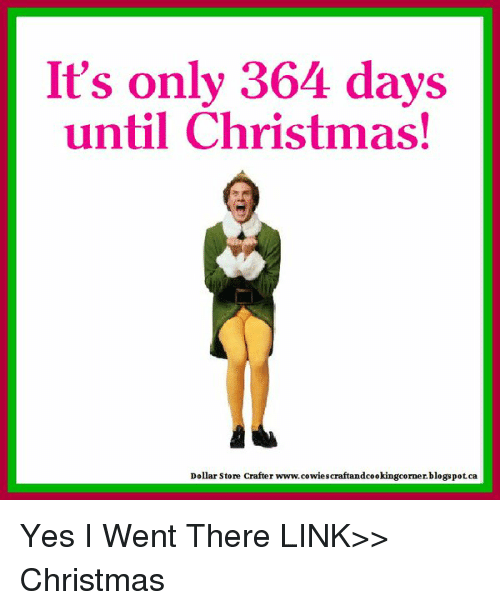 Days Until Christmas Meme.It S Only 364 Days Until Christmas Dollar Store Crafter
