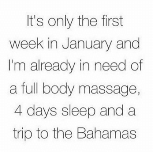full body massage: It's only the first  week in January and  'm already in need of  a full body massage  4 days sleep and a  trip to the Bahamas