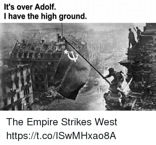 I Have The High Ground: It's over Adolf.  I have the high ground.  Yevgeny Khaldel (TASS) The Empire Strikes West https://t.co/ISwMHxao8A