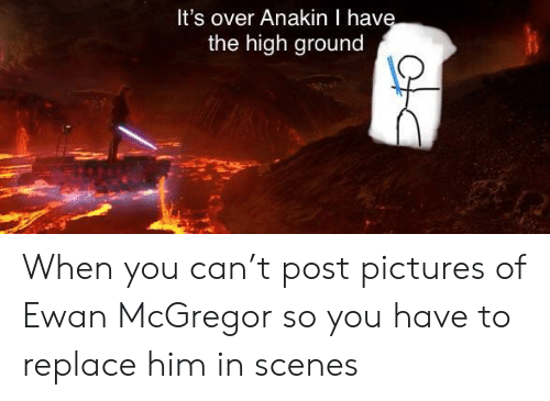 Ewan McGregor: It's over Anakin I hav  the high ground When you can't post pictures of Ewan McGregor so you have to replace him in scenes