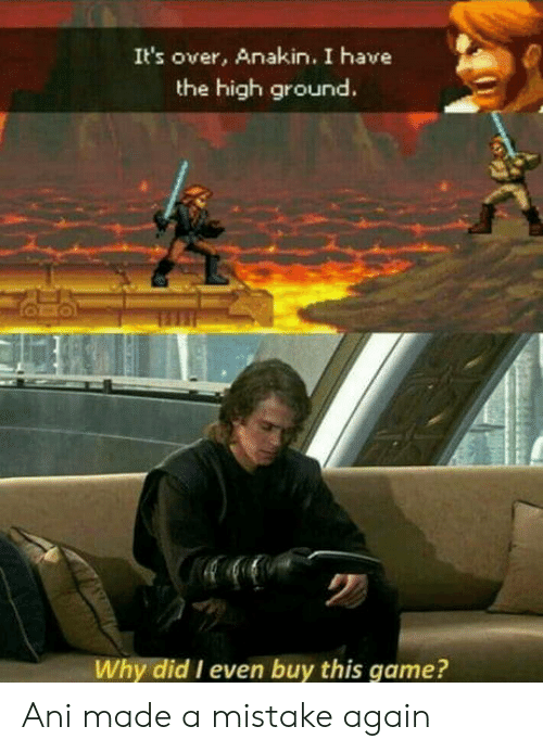 I Have The High Ground: It's over, Anakin. I have  the high ground.  Why did I even buy this game? Ani made a mistake again
