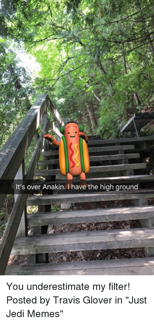 """I Have The High Ground: It's over Anakin. I have the high ground You underestimate my filter!   Posted by Travis Glover in """"Just Jedi Memes"""""""
