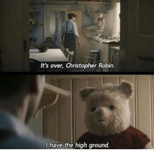I Have The High Ground: It's over, Christopher Robin.  I have the high ground.