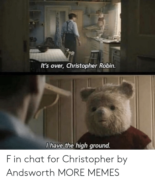 I Have The High Ground: It's over, Christopher Robin.  I have the high ground. F in chat for Christopher by Andsworth MORE MEMES