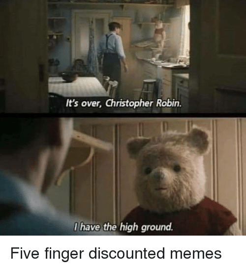 I Have The High Ground: It's over, Christopher Robin.  I have the high ground. Five finger discounted memes