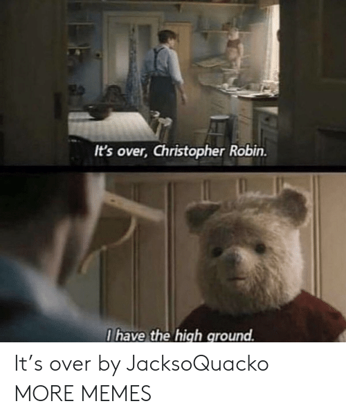 I Have The High Ground: It's over, Christopher Robin.  I have the high ground. It's over by JacksoQuacko MORE MEMES
