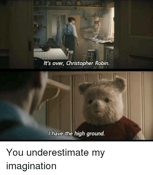 I Have The High Ground: It's over, Christopher Robin.  I have the high ground. You underestimate my imagination