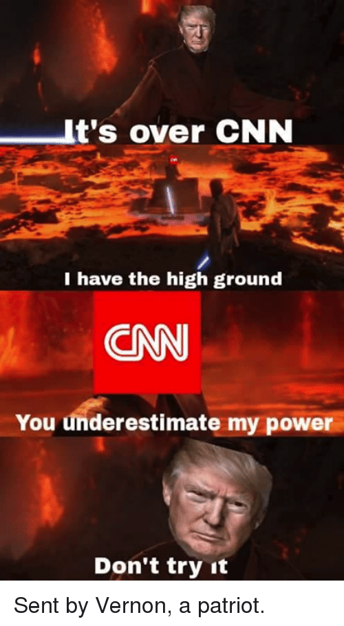 I Have The High Ground: It's over CNN  I have the high ground  CN  You underestimate my power  Don't try it Sent by Vernon, a patriot.