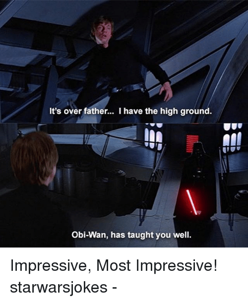 I Have The High Ground: It's over father... I have the high ground.  Obi-Wan, has taught you well Impressive, Most Impressive! starwarsjokes -