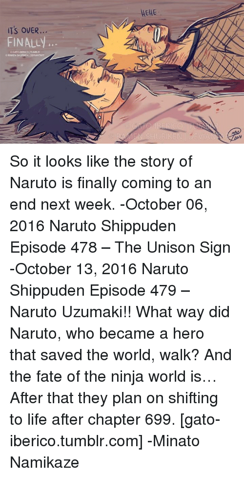minato: ITS OVER  FINALLy  OGATO BERCOITUMBLR  ORAMENSHURKEN DEVIANTART  MEHE So it looks like the story of Naruto is finally coming to an end next week. -October 06, 2016 Naruto Shippuden Episode 478 – The Unison Sign  -October 13, 2016 Naruto Shippuden Episode 479 – Naruto Uzumaki!! What way did Naruto, who became a hero that  saved the world, walk? And the fate of the ninja world is…  After that they plan on shifting to life after chapter 699.  [gato-iberico.tumblr.com]  -Minato Namikaze